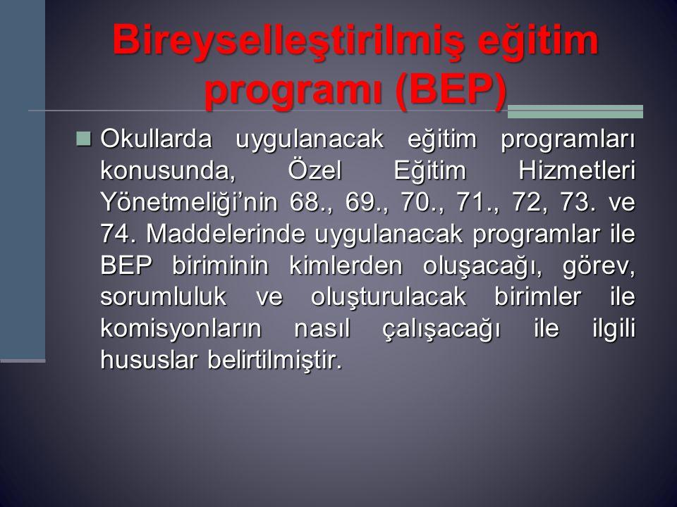 Bireyselleştirilmiş eğitim programı (BEP) Okullarda uygulanacak eğitim programları konusunda, Özel Eğitim Hizmetleri Yönetmeliği'nin 68., 69., 70., 71., 72, 73.