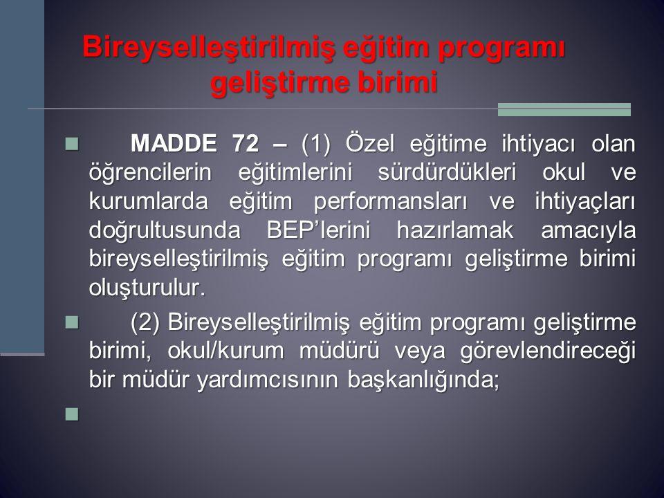 Bireyselleştirilmiş eğitim programı geliştirme birimi MADDE 72 – (1) Özel eğitime ihtiyacı olan öğrencilerin eğitimlerini sürdürdükleri okul ve kurumlarda eğitim performansları ve ihtiyaçları doğrultusunda BEP'lerini hazırlamak amacıyla bireyselleştirilmiş eğitim programı geliştirme birimi oluşturulur.