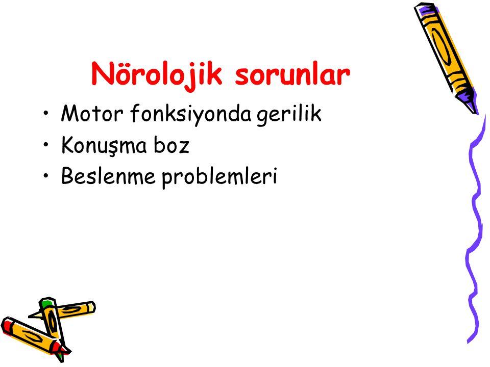 Nörolojik sorunlar Motor fonksiyonda gerilik Konuşma boz Beslenme problemleri