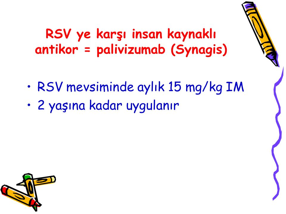 RSV ye karşı insan kaynaklı antikor = palivizumab (Synagis) RSV mevsiminde aylık 15 mg/kg IM 2 yaşına kadar uygulanır