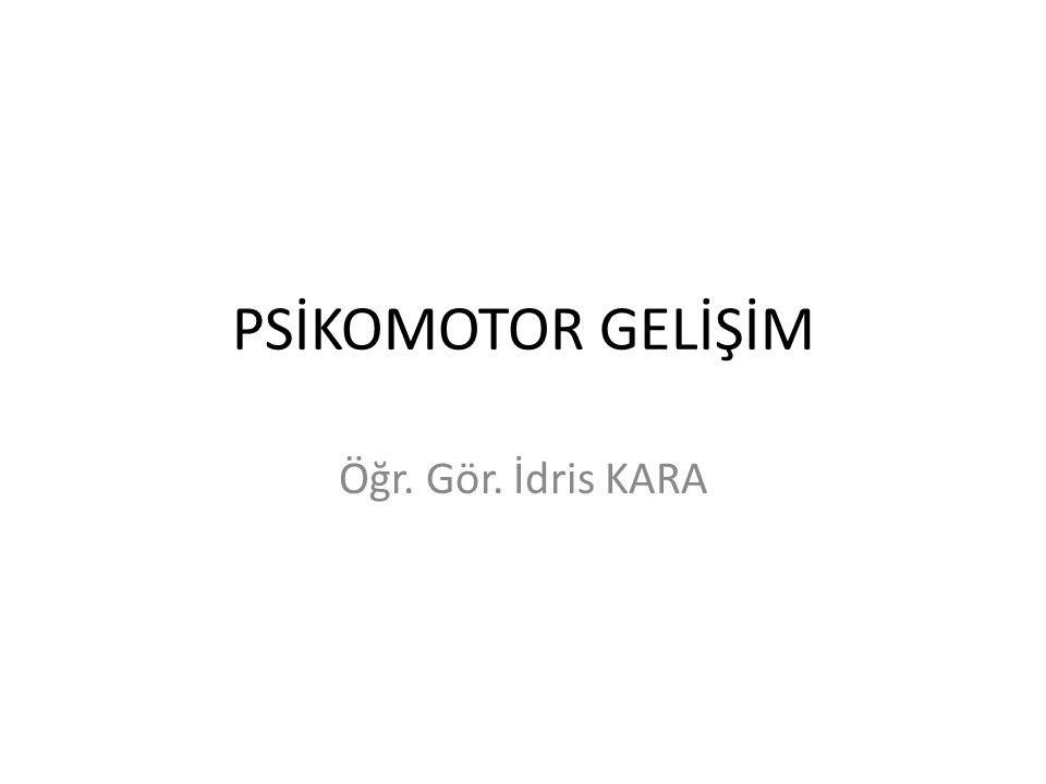 PSİKOMOTOR GELİŞİM Öğr. Gör. İdris KARA