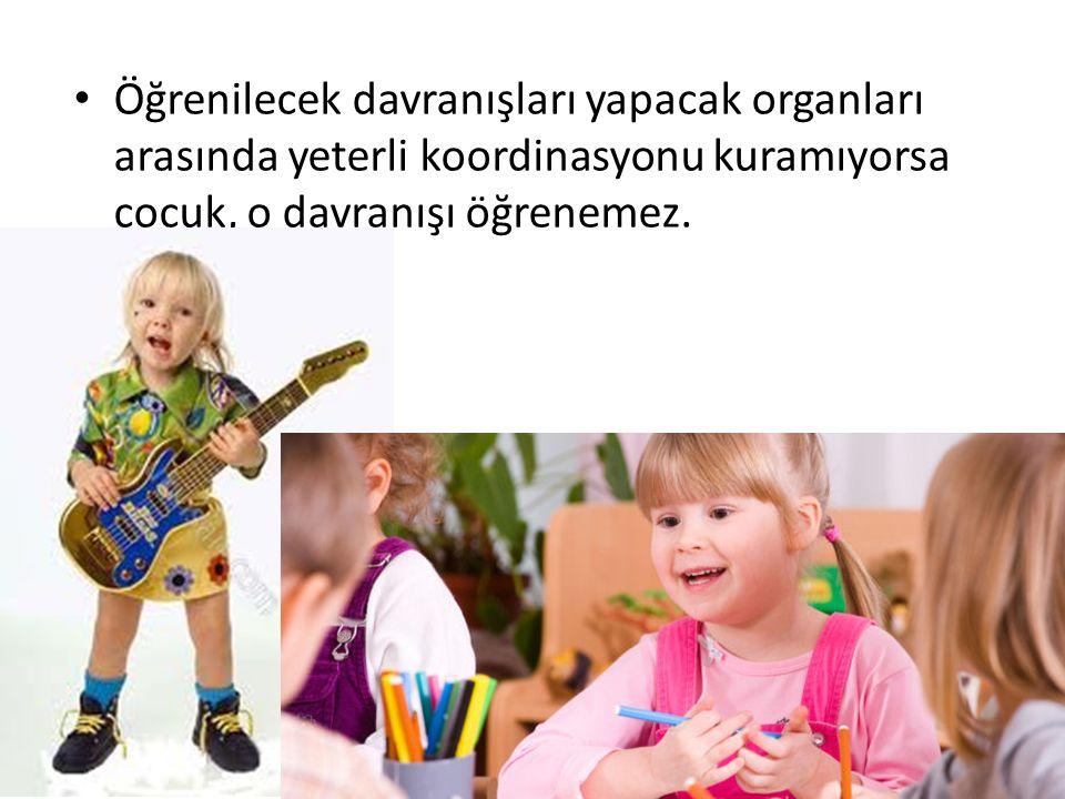 Öğrenilecek davranışları yapacak organları arasında yeterli koordinasyonu kuramıyorsa çocuk, o davranışı öğrenemez.