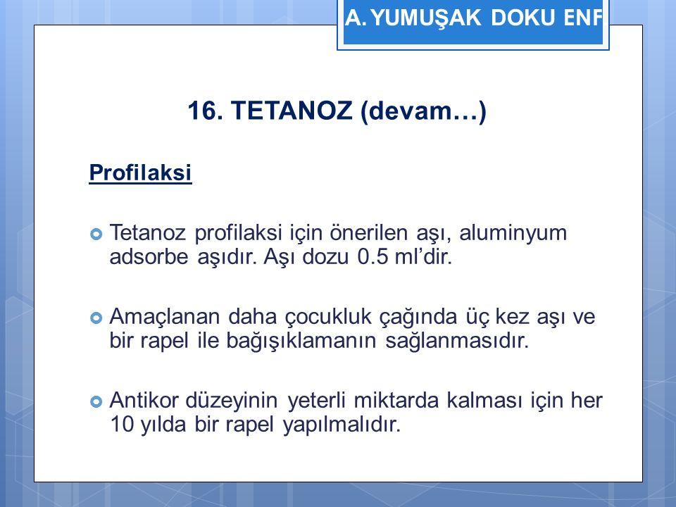 16. TETANOZ (devam…) Profilaksi  Tetanoz profilaksi için önerilen aşı, aluminyum adsorbe aşıdır.