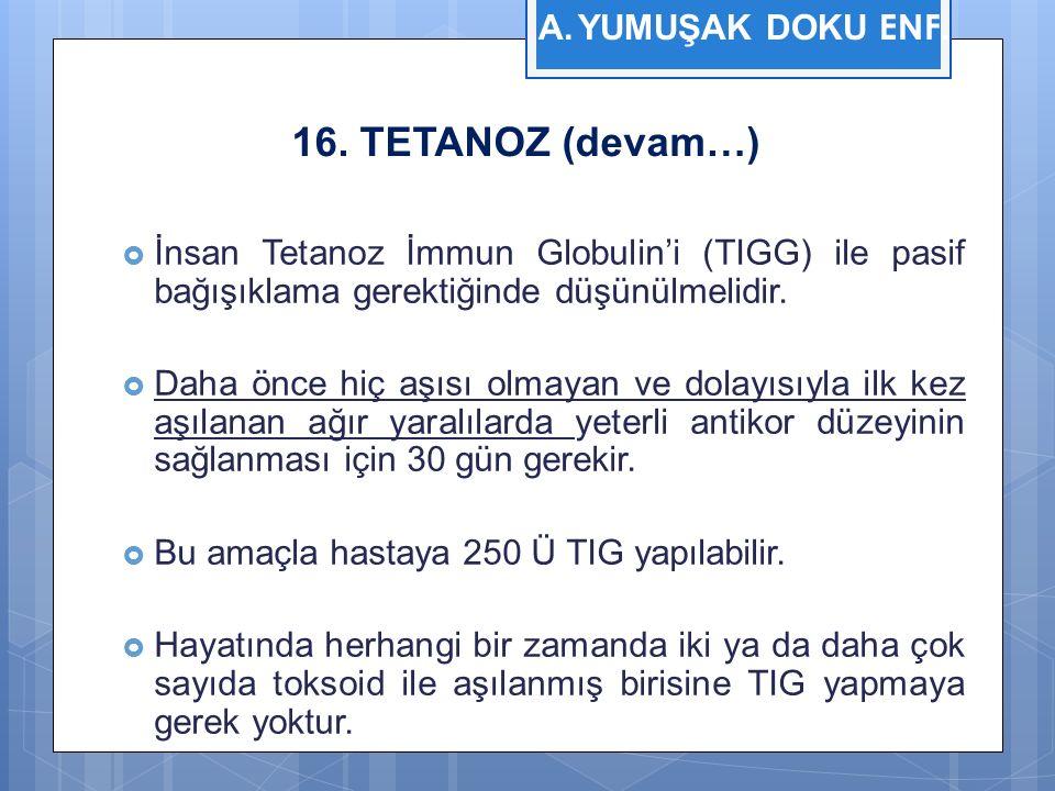 16. TETANOZ (devam…)  İnsan Tetanoz İmmun Globulin'i (TIGG) ile pasif bağışıklama gerektiğinde düşünülmelidir.  Daha önce hiç aşısı olmayan ve dolay
