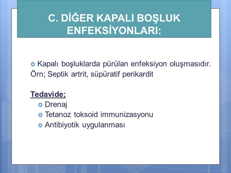 C. DİĞER KAPALI BOŞLUK ENFEKSİYONLARI:  Kapalı boşluklarda pürülan enfeksiyon oluşmasıdır. Örn; Septik artrit, süpüratif perikardit Tedavide;  Drena