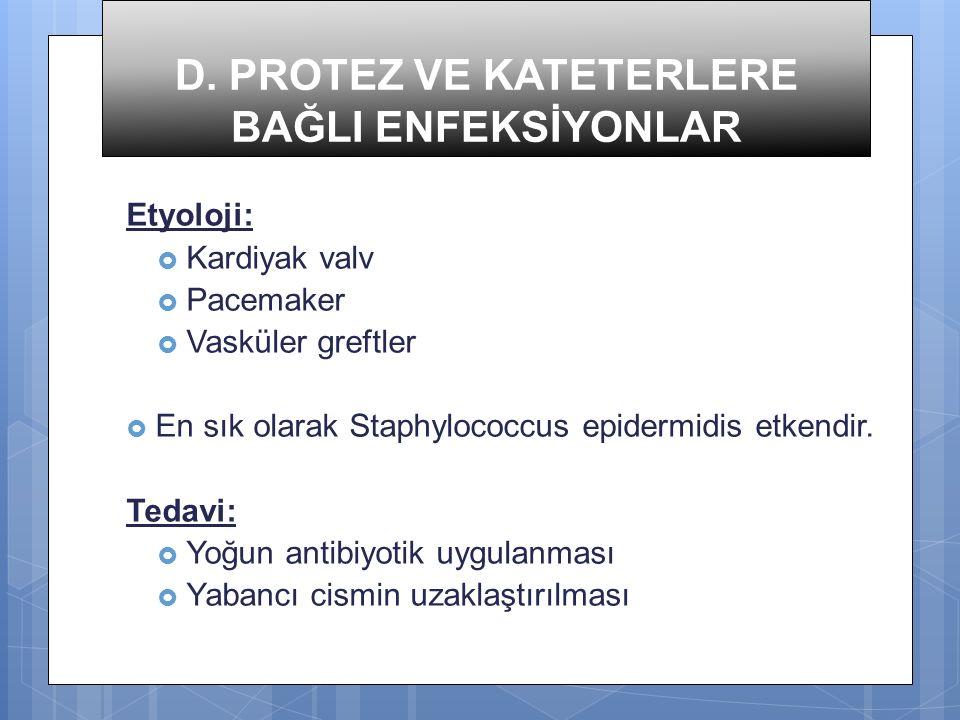 D. PROTEZ VE KATETERLERE BAĞLI ENFEKSİYONLAR Etyoloji:  Kardiyak valv  Pacemaker  Vasküler greftler  En sık olarak Staphylococcus epidermidis etke