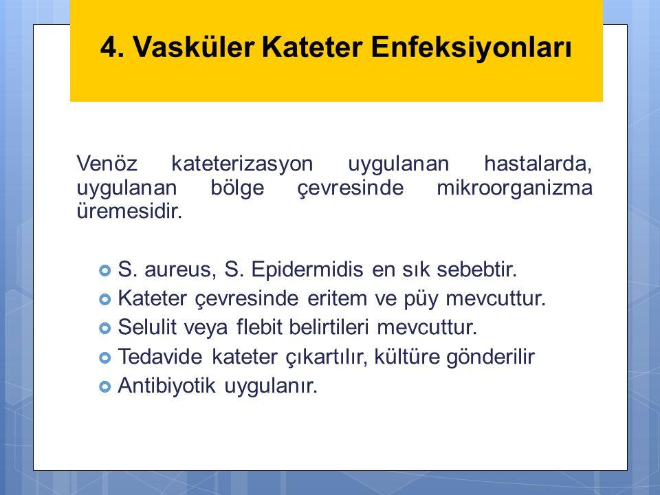 4. Vasküler Kateter Enfeksiyonları Venöz kateterizasyon uygulanan hastalarda, uygulanan bölge çevresinde mikroorganizma üremesidir.  S. aureus, S. Ep