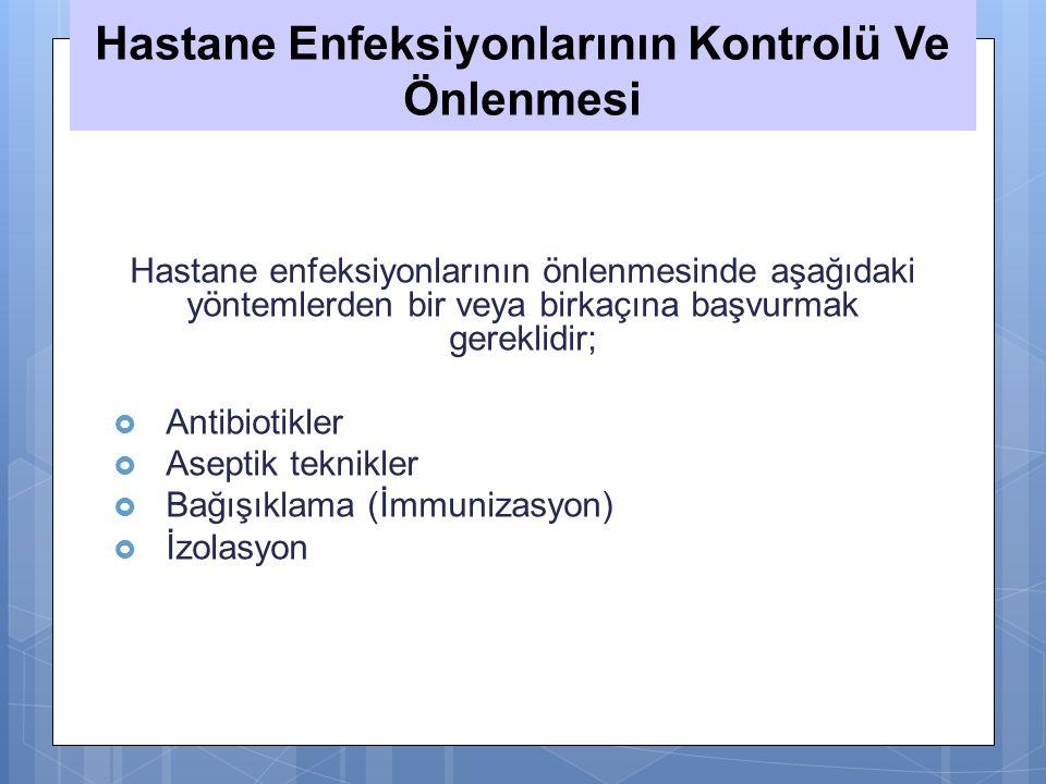 Hastane Enfeksiyonlarının Kontrolü Ve Önlenmesi Hastane enfeksiyonlarının önlenmesinde aşağıdaki yöntemlerden bir veya birkaçına başvurmak gereklidir;  Antibiotikler  Aseptik teknikler  Bağışıklama (İmmunizasyon)  İzolasyon