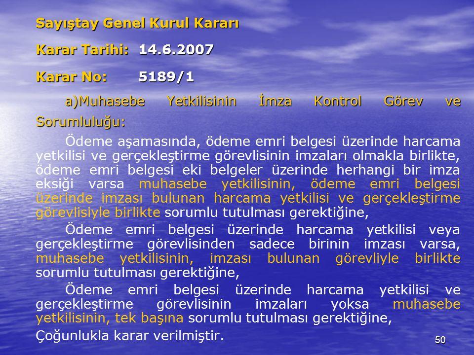 50 Sayıştay Genel Kurul Kararı Karar Tarihi: 14.6.2007 Karar No: 5189/1 a )Muhasebe Yetkilisinin İmza Kontrol Görev ve Sorumluluğu: Ödeme aşamasında, ödeme emri belgesi üzerinde harcama yetkilisi ve gerçekleştirme görevlisinin imzaları olmakla birlikte, ödeme emri belgesi eki belgeler üzerinde herhangi bir imza eksiği varsa muhasebe yetkilisinin, ödeme emri belgesi üzerinde imzası bulunan harcama yetkilisi ve gerçekleştirme görevlisiyle birlikte sorumlu tutulması gerektiğine, Ödeme emri belgesi üzerinde harcama yetkilisi veya gerçekleştirme görevlisinden sadece birinin imzası varsa, muhasebe yetkilisinin, imzası bulunan görevliyle birlikte sorumlu tutulması gerektiğine, Ödeme emri belgesi üzerinde harcama yetkilisi ve gerçekleştirme görevlisinin imzaları yoksa muhasebe yetkilisinin, tek başına sorumlu tutulması gerektiğine, Çoğunlukla karar verilmiştir.
