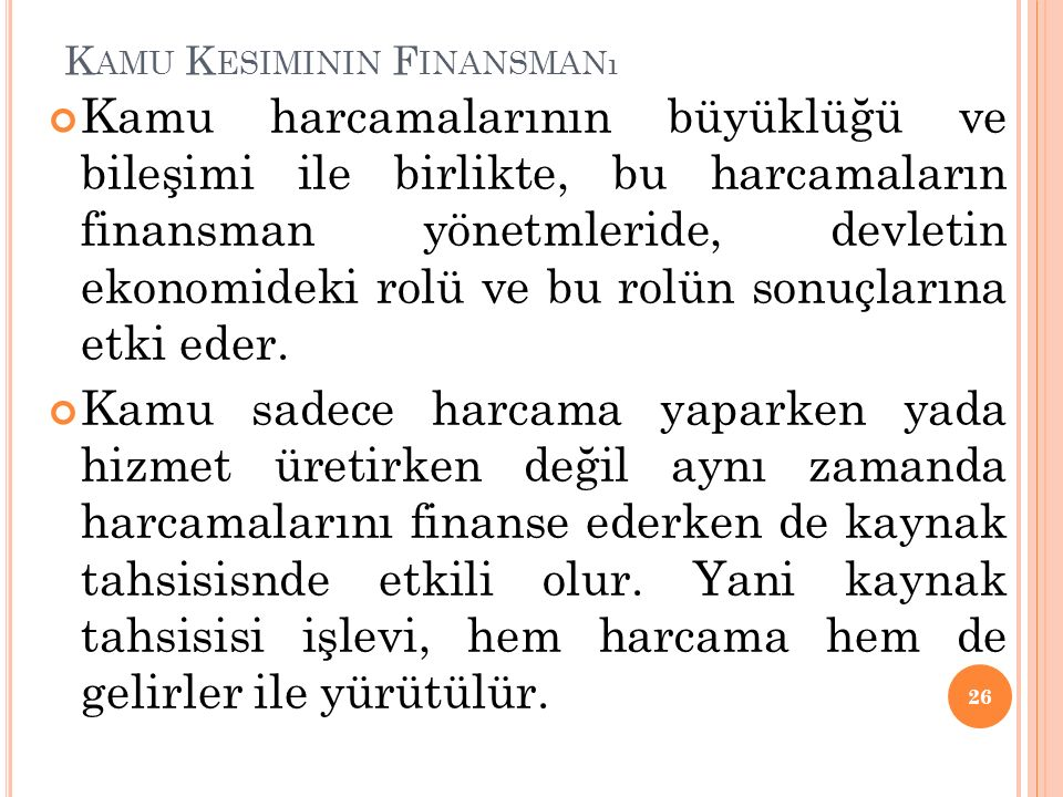 K AMU K ESIMININ F INANSMANı Kamu harcamalarının büyüklüğü ve bileşimi ile birlikte, bu harcamaların finansman yönetmleride, devletin ekonomideki rolü