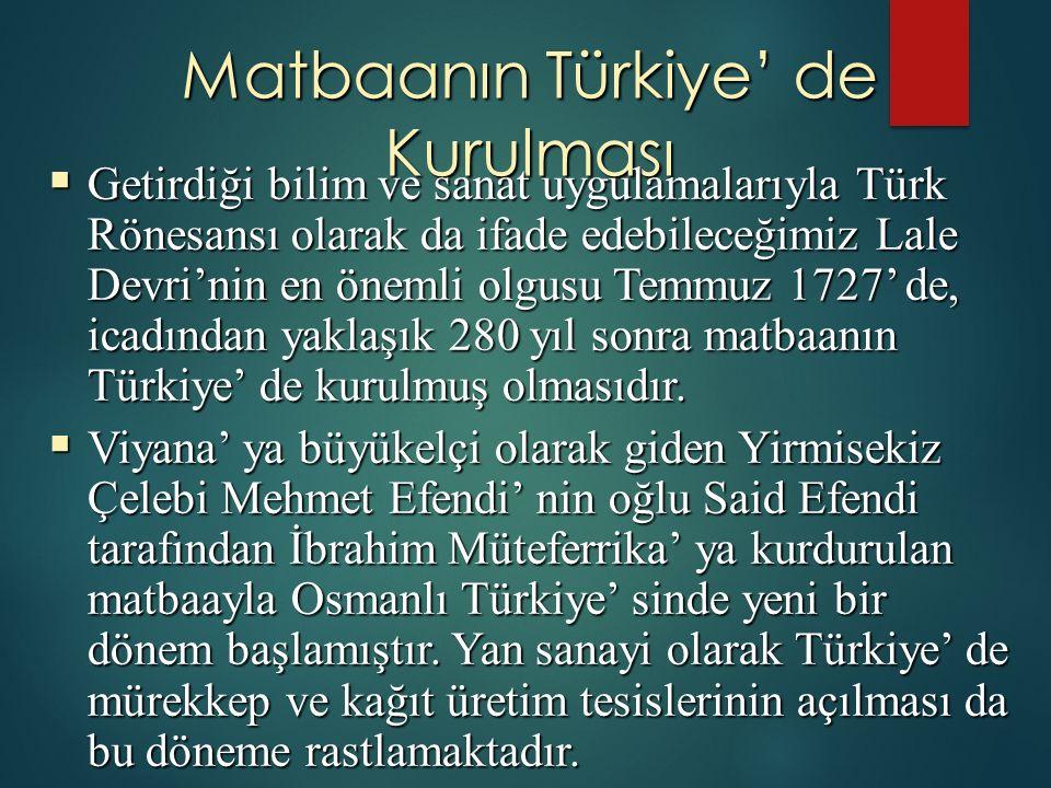 Matbaanın Türkiye' de Kurulması  Getirdiği bilim ve sanat uygulamalarıyla Türk Rönesansı olarak da ifade edebileceğimiz Lale Devri'nin en önemli olgusu Temmuz 1727' de, icadından yaklaşık 280 yıl sonra matbaanın Türkiye' de kurulmuş olmasıdır.