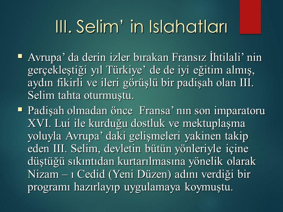 III. Selim' in Islahatları  Avrupa' da derin izler bırakan Fransız İhtilali' nin gerçekleştiği yıl Türkiye' de de iyi eğitim almış, aydın fikirli ve