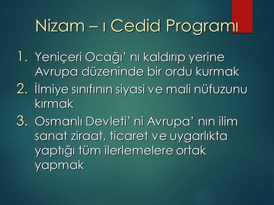 Nizam – ı Cedid Programı 1. Yeniçeri Ocağı' nı kaldırıp yerine Avrupa düzeninde bir ordu kurmak 2.