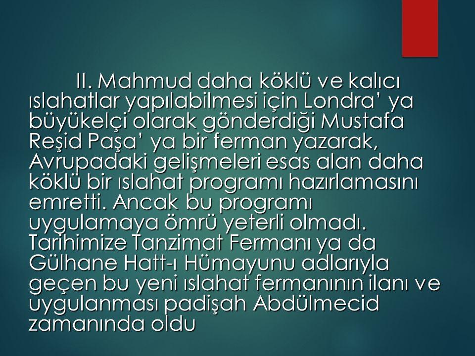 II. Mahmud daha köklü ve kalıcı ıslahatlar yapılabilmesi için Londra' ya büyükelçi olarak gönderdiği Mustafa Reşid Paşa' ya bir ferman yazarak, Avrupa