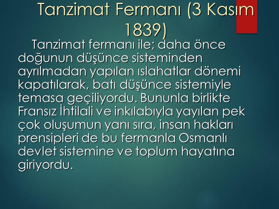Tanzimat Fermanı (3 Kasım 1839) Tanzimat fermanı ile; daha önce doğunun düşünce sisteminden ayrılmadan yapılan ıslahatlar dönemi kapatılarak, batı düşünce sistemiyle temasa geçiliyordu.