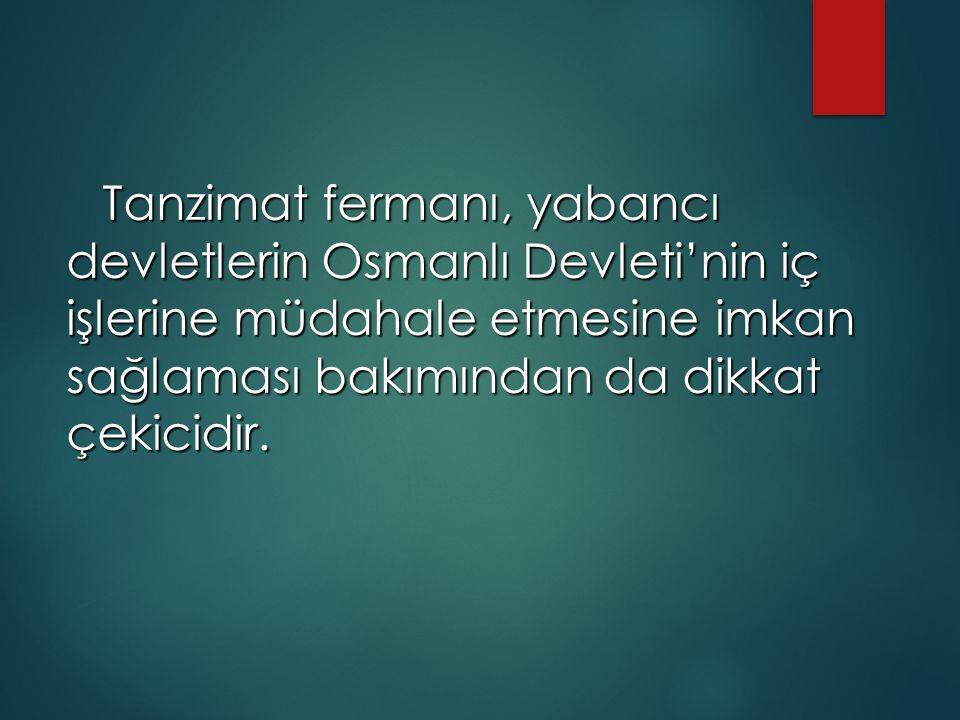 Tanzimat fermanı, yabancı devletlerin Osmanlı Devleti'nin iç işlerine müdahale etmesine imkan sağlaması bakımından da dikkat çekicidir.