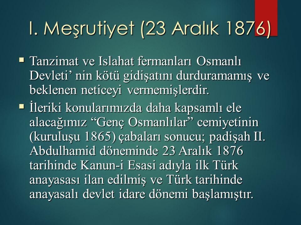 I. Meşrutiyet (23 Aralık 1876)  Tanzimat ve Islahat fermanları Osmanlı Devleti' nin kötü gidişatını durduramamış ve beklenen neticeyi vermemişlerdir.