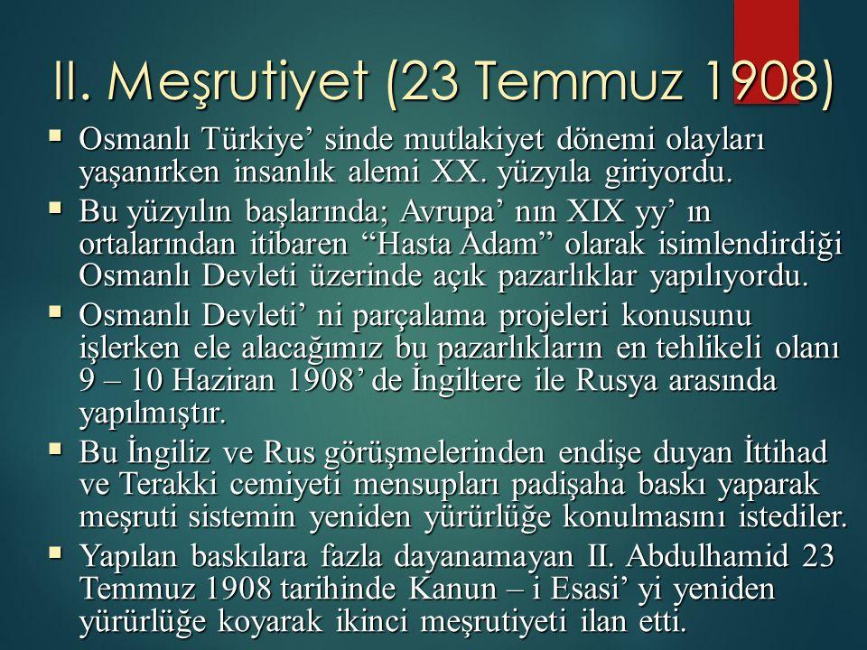 II. Meşrutiyet (23 Temmuz 1908)  Osmanlı Türkiye' sinde mutlakiyet dönemi olayları yaşanırken insanlık alemi XX. yüzyıla giriyordu.  Bu yüzyılın baş