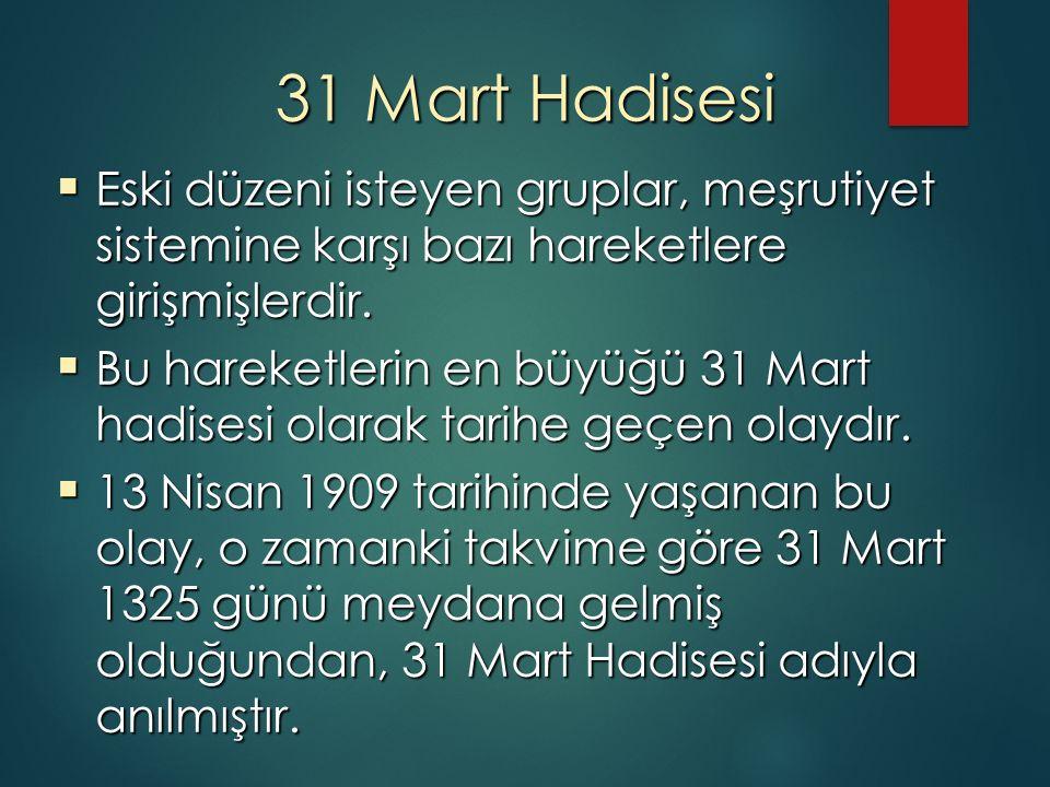 31 Mart Hadisesi  Eski düzeni isteyen gruplar, meşrutiyet sistemine karşı bazı hareketlere girişmişlerdir.