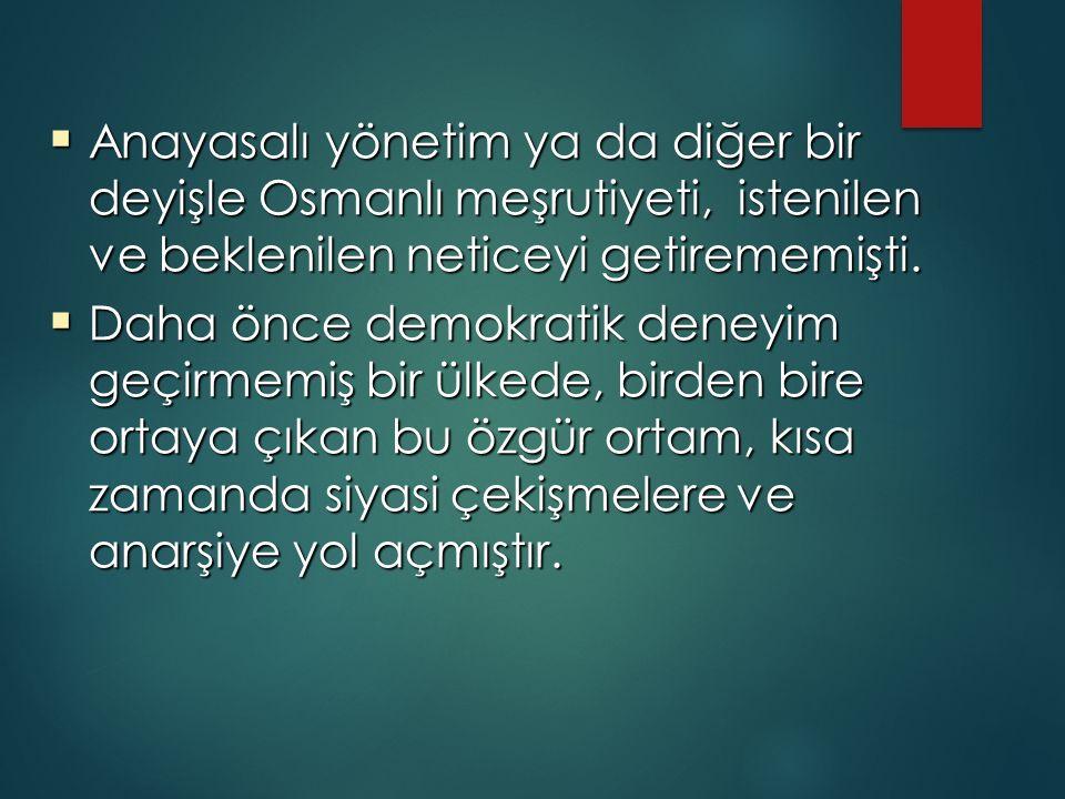  Anayasalı yönetim ya da diğer bir deyişle Osmanlı meşrutiyeti, istenilen ve beklenilen neticeyi getirememişti.