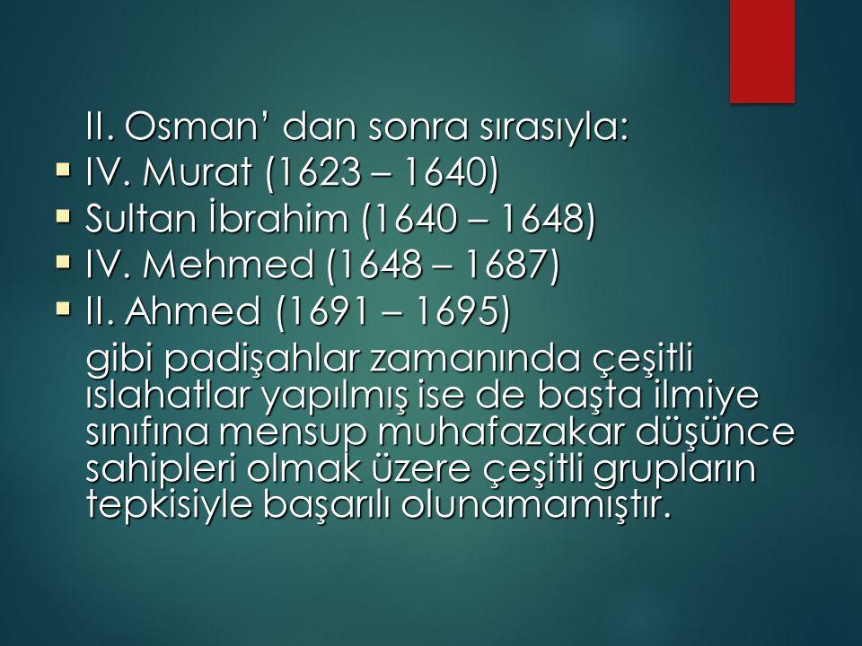 II. Osman' dan sonra sırasıyla:  IV. Murat (1623 – 1640)  Sultan İbrahim (1640 – 1648)  IV. Mehmed (1648 – 1687)  II. Ahmed (1691 – 1695) gibi pad