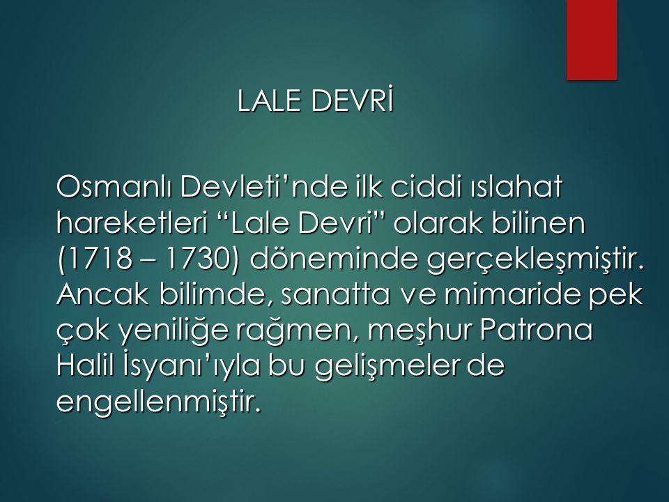 LALE DEVRİ LALE DEVRİ Osmanlı Devleti'nde ilk ciddi ıslahat hareketleri Lale Devri olarak bilinen (1718 – 1730) döneminde gerçekleşmiştir.