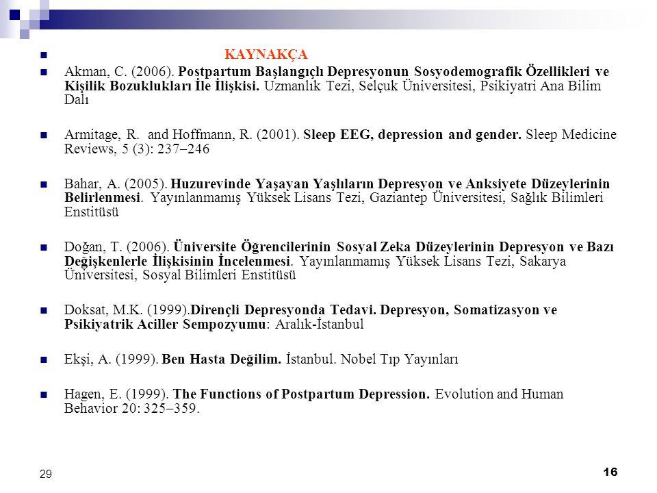 16 29 KAYNAKÇA Akman, C. (2006). Postpartum Başlangıçlı Depresyonun Sosyodemografik Özellikleri ve Kişilik Bozuklukları İle İlişkisi. Uzmanlık Tezi, S