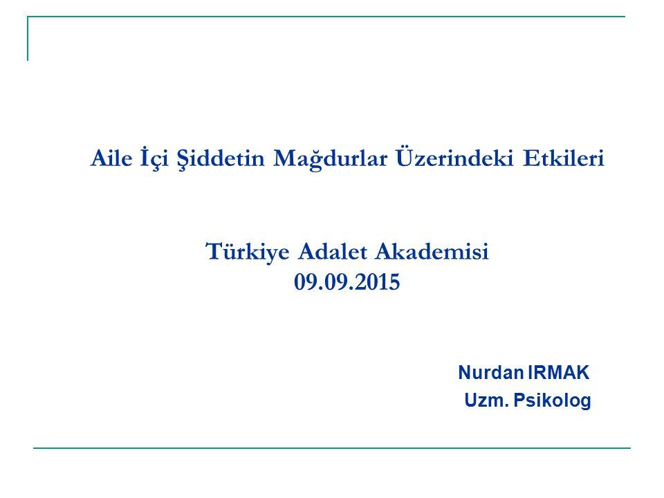 Aile İçi Şiddetin Mağdurlar Üzerindeki Etkileri Türkiye Adalet Akademisi 09.09.2015 Nurdan IRMAK Uzm.