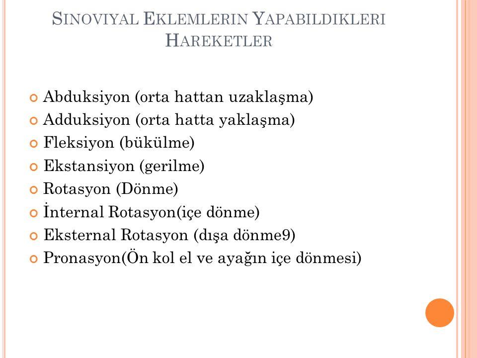 S INOVIYAL E KLEMLERIN Y APABILDIKLERI H AREKETLER Abduksiyon (orta hattan uzaklaşma) Adduksiyon (orta hatta yaklaşma) Fleksiyon (bükülme) Ekstansiyon (gerilme) Rotasyon (Dönme) İnternal Rotasyon(içe dönme) Eksternal Rotasyon (dışa dönme9) Pronasyon(Ön kol el ve ayağın içe dönmesi)