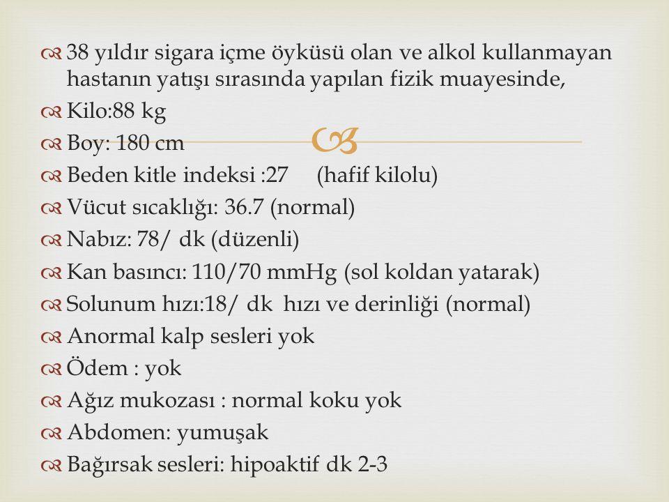   38 yıldır sigara içme öyküsü olan ve alkol kullanmayan hastanın yatışı sırasında yapılan fizik muayesinde,  Kilo:88 kg  Boy: 180 cm  Beden kitle indeksi :27 (hafif kilolu)  Vücut sıcaklığı: 36.7 (normal)  Nabız: 78/ dk (düzenli)  Kan basıncı: 110/70 mmHg (sol koldan yatarak)  Solunum hızı:18/ dk hızı ve derinliği (normal)  Anormal kalp sesleri yok  Ödem : yok  Ağız mukozası : normal koku yok  Abdomen: yumuşak  Bağırsak sesleri: hipoaktif dk 2-3