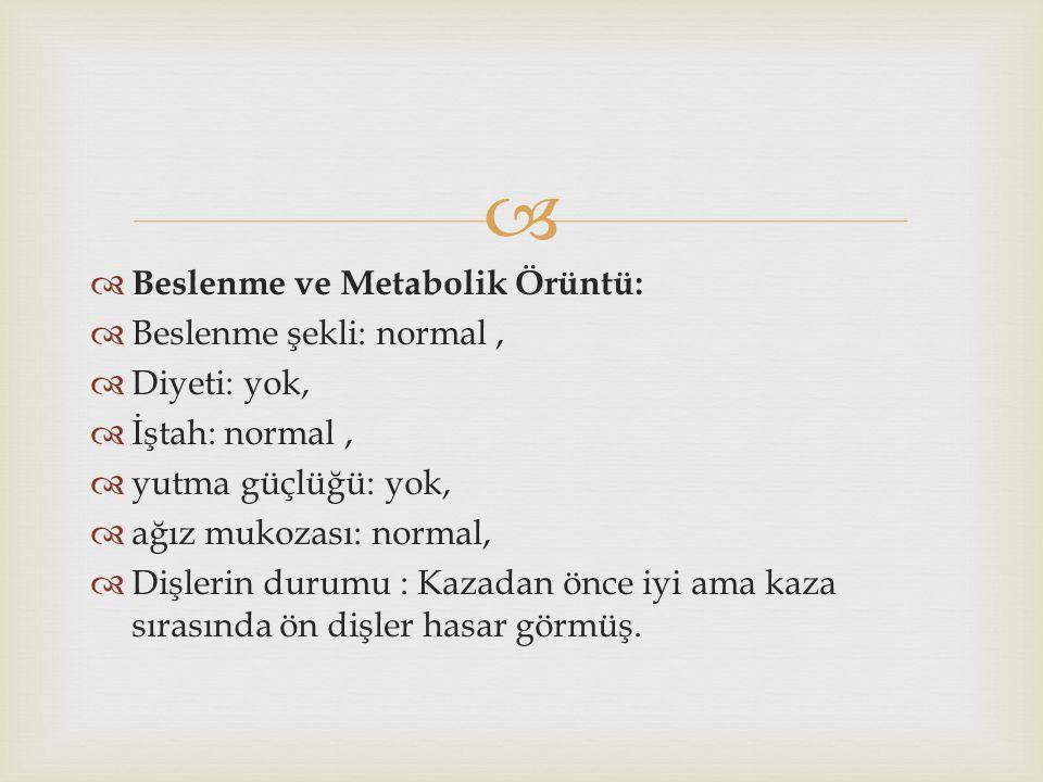   Beslenme ve Metabolik Örüntü:  Beslenme şekli: normal,  Diyeti: yok,  İştah: normal,  yutma güçlüğü: yok,  ağız mukozası: normal,  Dişlerin