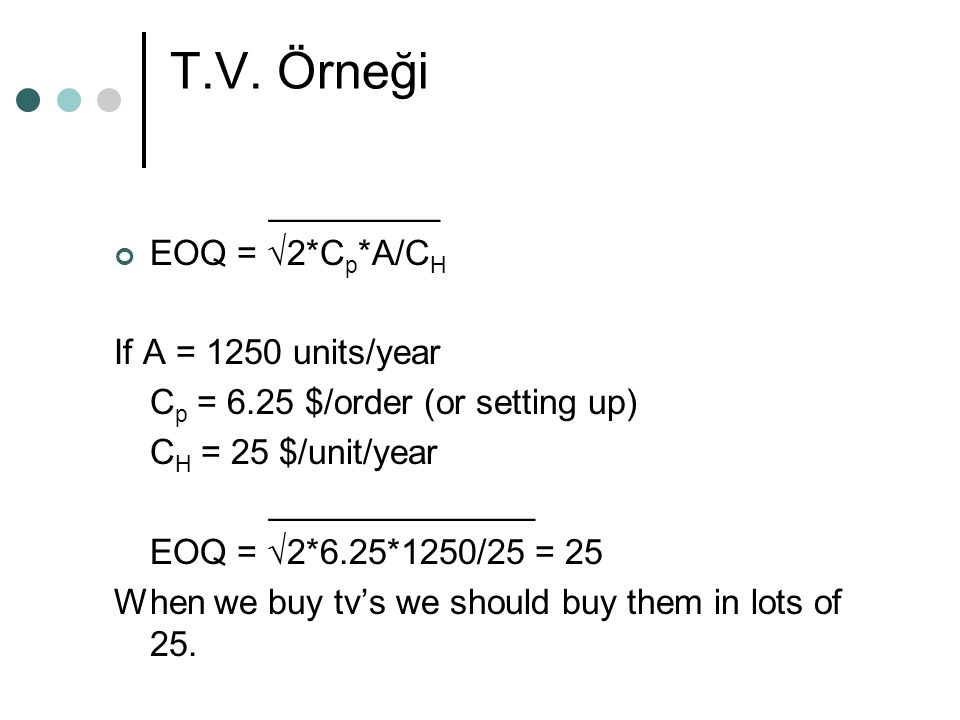 T.V. Örneği _________ EOQ = √2*C p *A/C H If A = 1250 units/year C p = 6.25 $/order (or setting up) C H = 25 $/unit/year ______________ EOQ = √2*6.25*
