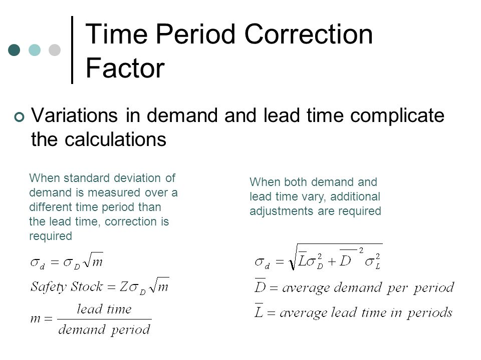 Time Period Correction Factor Variations in demand and lead time complicate the calculations When standard deviation of demand is measured over a different time period than the lead time, correction is required When both demand and lead time vary, additional adjustments are required