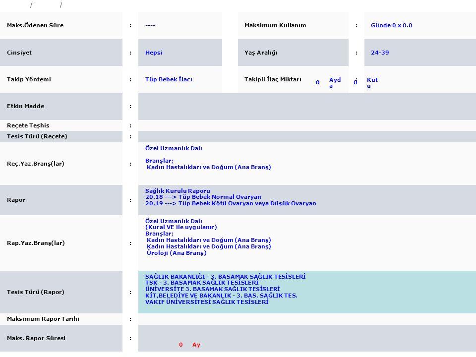 116318 / Ayaktan / Raporlu Maks.Ödenen Süre: ---- Maksimum Kullanım: Günde 0 x 0.0 Cinsiyet: Hepsi Yaş Aralığı: 24-39 Takip Yöntemi: Tüp Bebek İlacı T