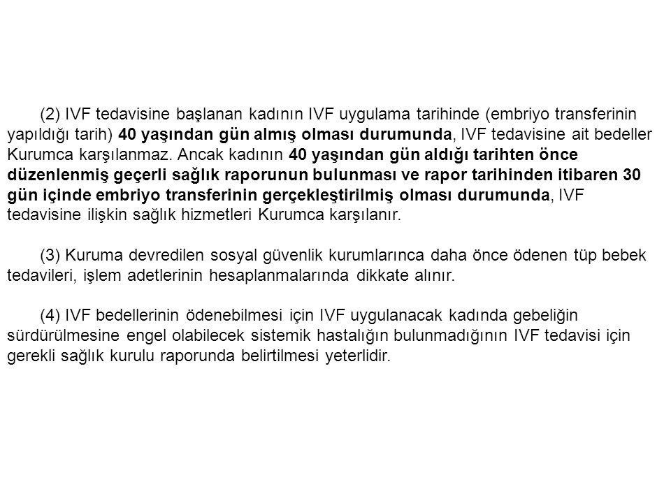 (2) IVF tedavisine başlanan kadının IVF uygulama tarihinde (embriyo transferinin yapıldığı tarih) 40 yaşından gün almış olması durumunda, IVF tedavisine ait bedeller Kurumca karşılanmaz.