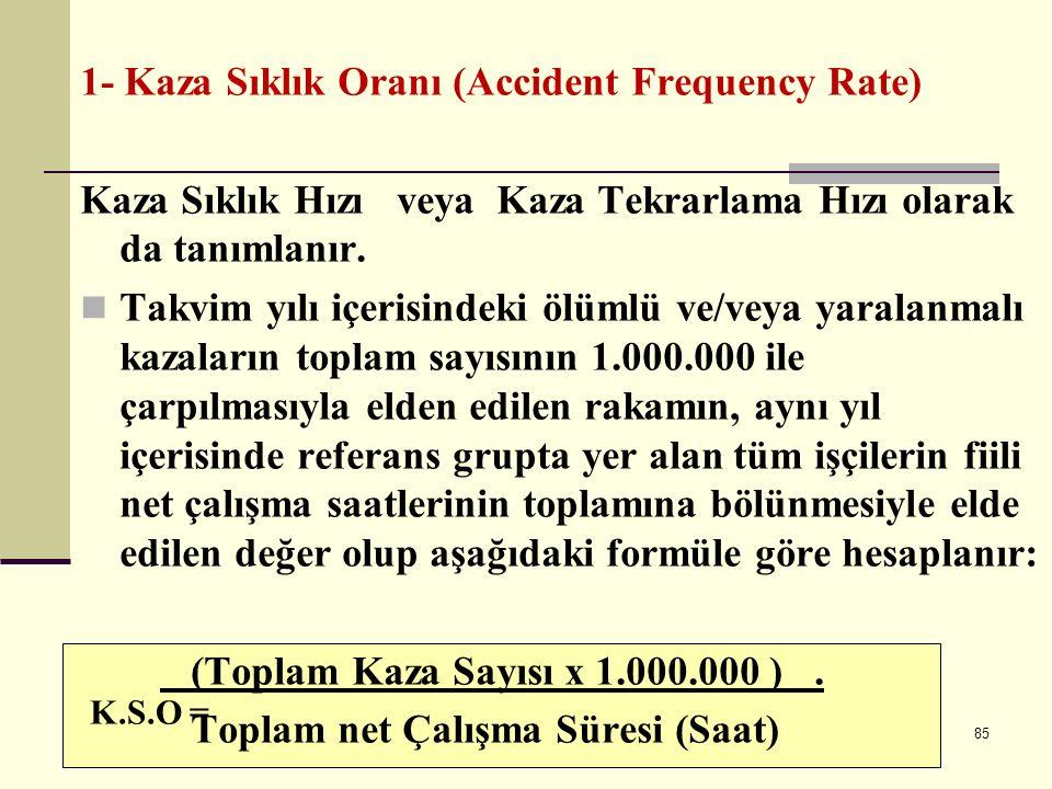 84 İŞ KAZASI ÖLÇÜM ORANLARI (değerleri )  1- Kaza Sıklık Oranı (Accident Frequency Rate)  2- Kaza Ağırlık Oranı (Accident Severity Rate)  3- Kaza Olabilirlik Oranı (Accident Incidence Rate) 