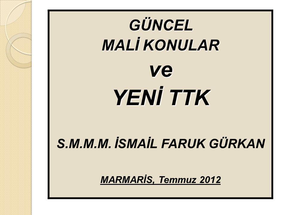 GÜNCEL MALİ KONULAR ve YENİ TTK S.M.M.M. İSMAİL FARUK GÜRKAN MARMARİS, Temmuz 2012