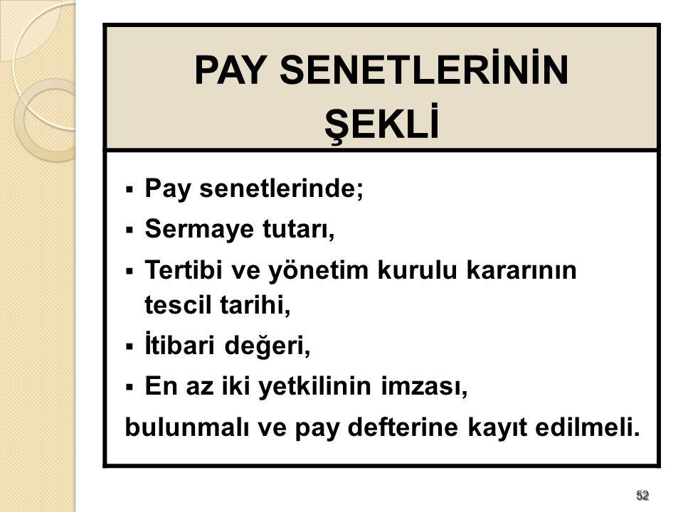 5252 PAY SENETLERİNİN ŞEKLİ  Pay senetlerinde;  Sermaye tutarı,  Tertibi ve yönetim kurulu kararının tescil tarihi,  İtibari değeri,  En az iki yetkilinin imzası, bulunmalı ve pay defterine kayıt edilmeli.