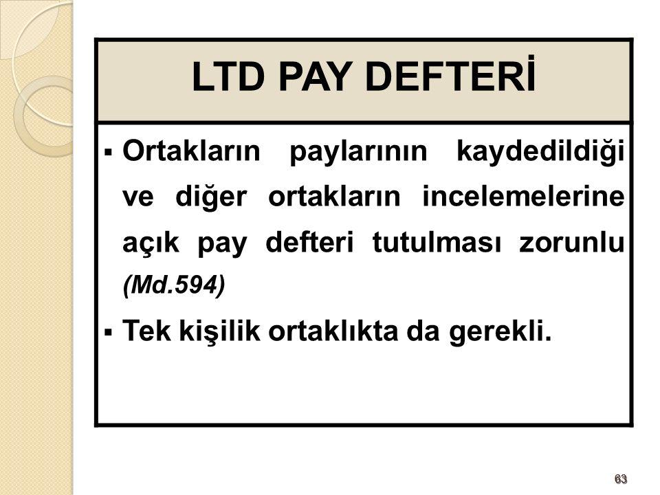6363 LTD PAY DEFTERİ  Ortakların paylarının kaydedildiği ve diğer ortakların incelemelerine açık pay defteri tutulması zorunlu (Md.594)  Tek kişilik ortaklıkta da gerekli.