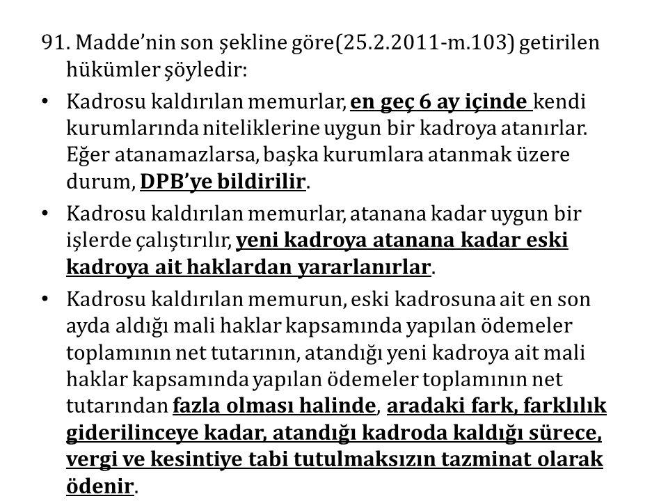 91. Madde'nin son şekline göre(25.2.2011-m.103) getirilen hükümler şöyledir: Kadrosu kaldırılan memurlar, en geç 6 ay içinde kendi kurumlarında niteli