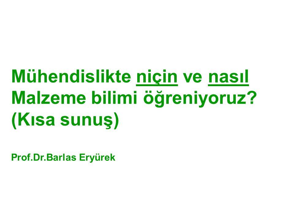 Mühendislikte niçin ve nasıl Malzeme bilimi öğreniyoruz (Kısa sunuş) Prof.Dr.Barlas Eryürek