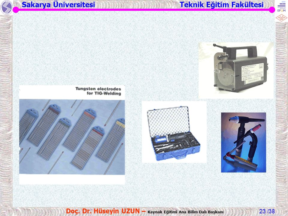 Sakarya Üniversitesi Teknik Eğitim Fakültesi /38 Doç. Dr. Hüseyin UZUN – Kaynak Eğitimi Ana Bilim Dalı Başkanı 23