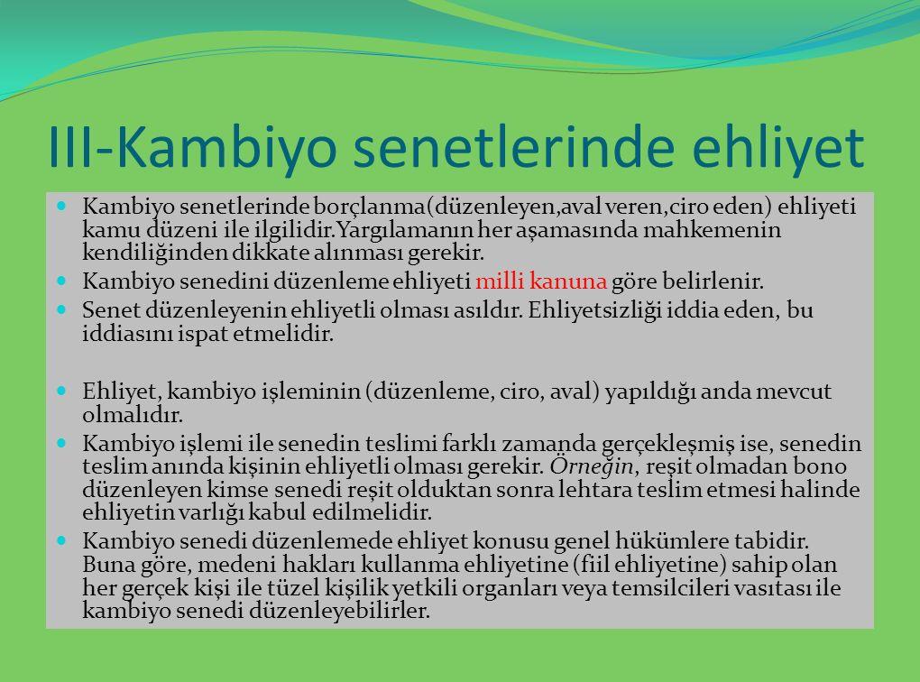 III-Kambiyo senetlerinde ehliyet Kambiyo senetlerinde borçlanma(düzenleyen,aval veren,ciro eden) ehliyeti kamu düzeni ile ilgilidir.Yargılamanın her aşamasında mahkemenin kendiliğinden dikkate alınması gerekir.