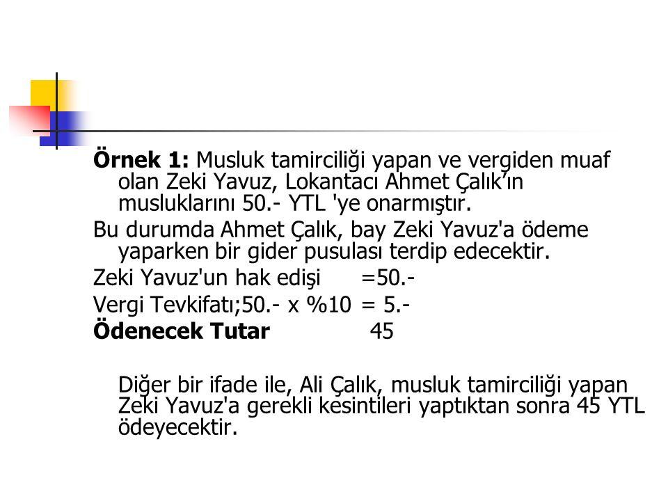 Örnek 1: Musluk tamirciliği yapan ve vergiden muaf olan Zeki Yavuz, Lokantacı Ahmet Çalık'ın musluklarını 50.- YTL ye onarmıştır.