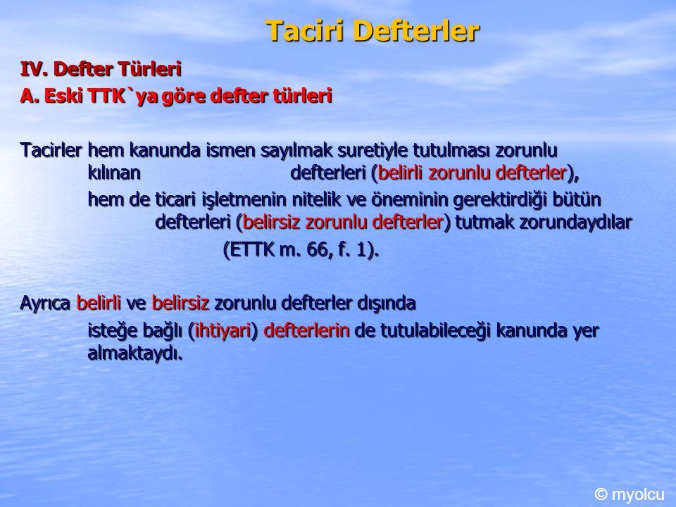 Taciri Defterler IV. Defter Türleri A. Eski TTK`ya göre defter türleri Tacirler hem kanunda ismen sayılmak suretiyle tutulması zorunlu kılınan defterl