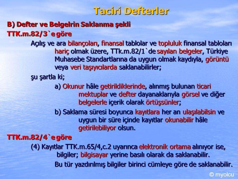 Taciri Defterler B) Defter ve Belgelrin Saklanma şekli TTK.m.82/3`e göre TTK.m.82/3`e göre Açılış ve ara bilançoları, finansal tablolar ve topluluk finansal tabloları hariç olmak üzere, TTk.m.82/1`de sayılan belgeler, Türkiye Muhasebe Standartlarına da uygun olmak kaydıyla, görüntü veya veri taşıyıcılarda saklanabilirler; şu şartla ki; a) Okunur hâle getirildiklerinde, alınmış bulunan ticari mektuplar ve defter dayanaklarıyla görsel ve diğer belgelerle içerik olarak örtüşsünler; b) Saklama süresi boyunca kayıtlara her an ulaşılabilsin ve uygun bir süre içinde kayıtlar okunabilir hâle getirilebiliyor olsun.