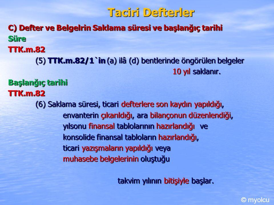 Taciri Defterler C) Defter ve Belgelrin Saklama süresi ve başlanğıç tarihi Süre TTK.m.82 TTK.m.82 (5) TTK.m.82/1`in (a) ilâ (d) bentlerinde öngörülen belgeler 10 yıl saklanır.
