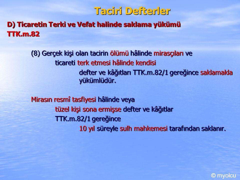 Taciri Defterler D) Ticaretin Terki ve Vefat halinde saklama yükümü TTK.m.82 TTK.m.82 (8) Gerçek kişi olan tacirin ölümü hâlinde mirasçıları ve ticareti terk etmesi hâlinde kendisi defter ve kâğıtları TTK.m.82/1 gereğince saklamakla yükümlüdür.
