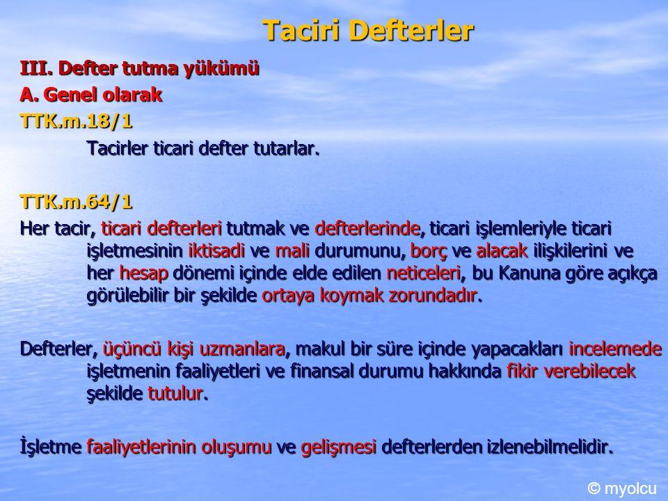 Taciri Defterler III. Defter tutma yükümü A. Genel olarak TTK.m.18/1 Tacirler ticari defter tutarlar. TTK.m.64/1 Her tacir, ticari defterleri tutmak v