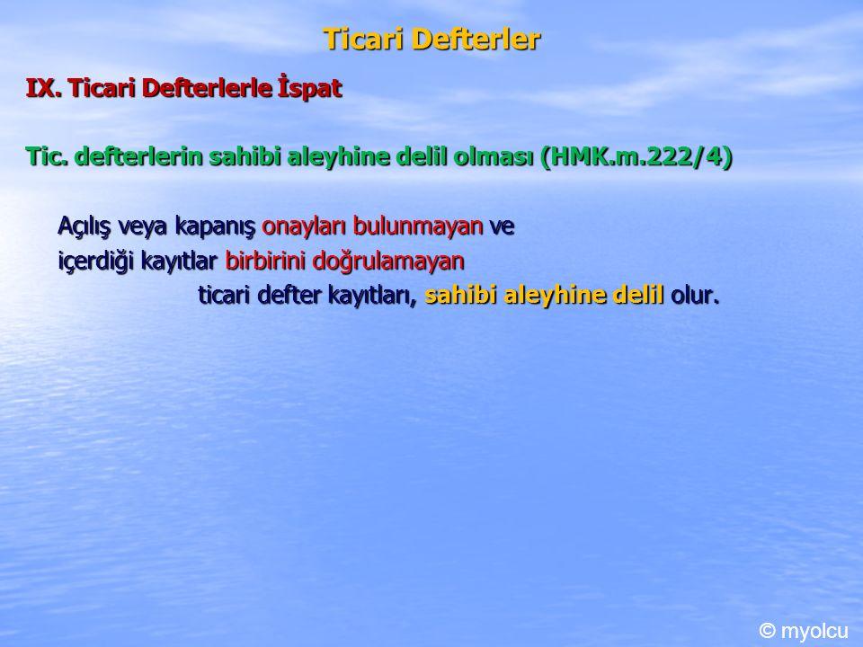 Ticari Defterler IX. Ticari Defterlerle İspat Tic. defterlerin sahibi aleyhine delil olması (HMK.m.222/4) Açılış veya kapanış onayları bulunmayan ve i